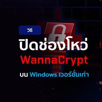 วิธีปิดช่องโหว่ WannaCrypt บน Windows เวอร์ชั่นเก่า แบบง่ายๆ