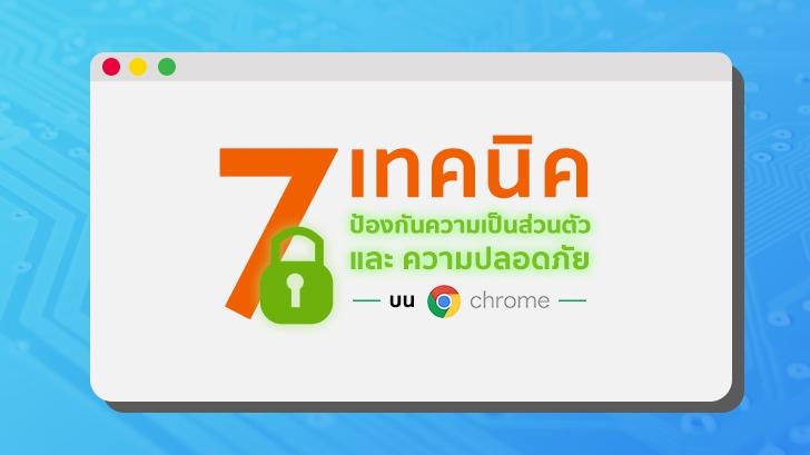 7 เทคนิค ป้องกันความเป็นส่วนตัว และ ความปลอดภัย บน Google Chrome