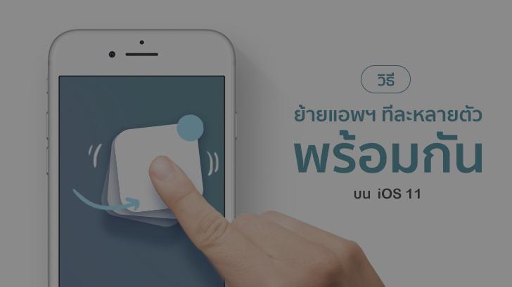 วิธีย้ายแอพฯ ทีละหลายตัวพร้อมกันในครั้งเดียวบน iOS 11