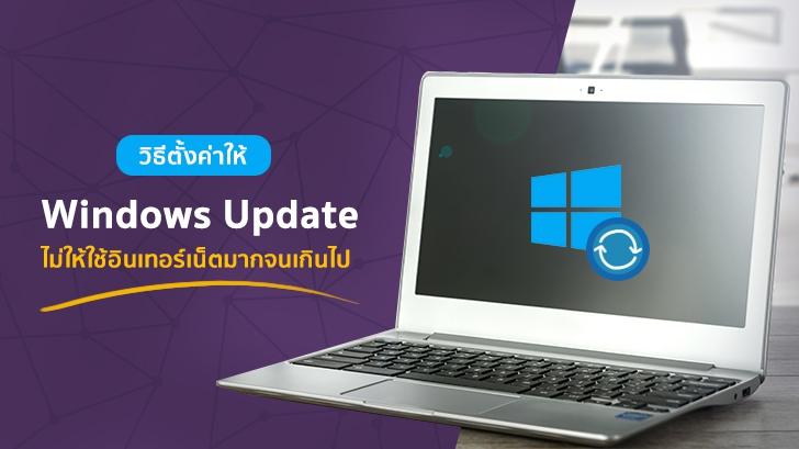 วิธีตั้งค่าให้ Windows Update ไม่ให้ใช้อินเทอร์เน็ตมากจนเกินไป