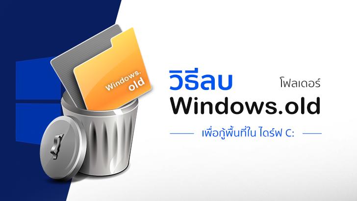 วิธีลบโฟลเดอร์ Windows.old เพื่อเอาพื้นที่ในไดร์ฟ C: กลับคืนมา