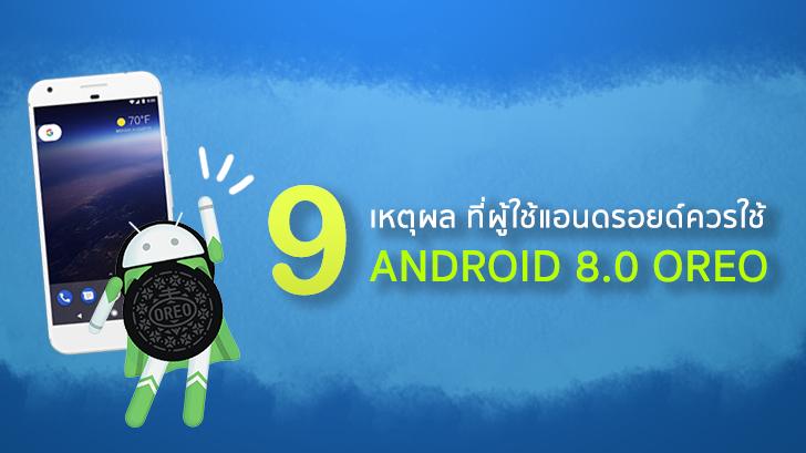 9 เหตุผล ที่ผู้ใช้แอนดรอยด์ควรอัพเดทระบบปฏิบัติการเป็น Android 8.0 Oreo