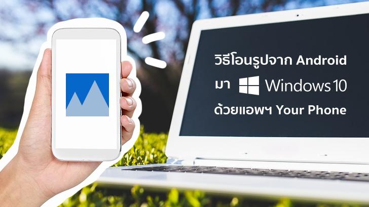วิธีโอนรูปจากแอนดรอยด์มา PC ด้วยแอปฯ Your Phone บน Windows 10