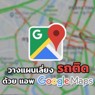วางแผนเลี่ยงรถติดช่วงเทศกาลปีใหม่! ไปกับแอพฯ Google Maps