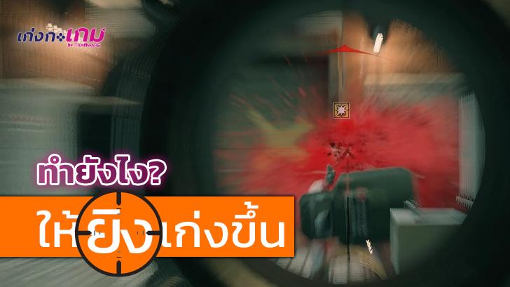 วิธีเล่นเกม FPS หรือ เกมยิงมุมมองบุคคลที่หนึ่ง ให้เก่งขึ้น ยิงให้แม่นขึ้น ทำอย่างไร ?