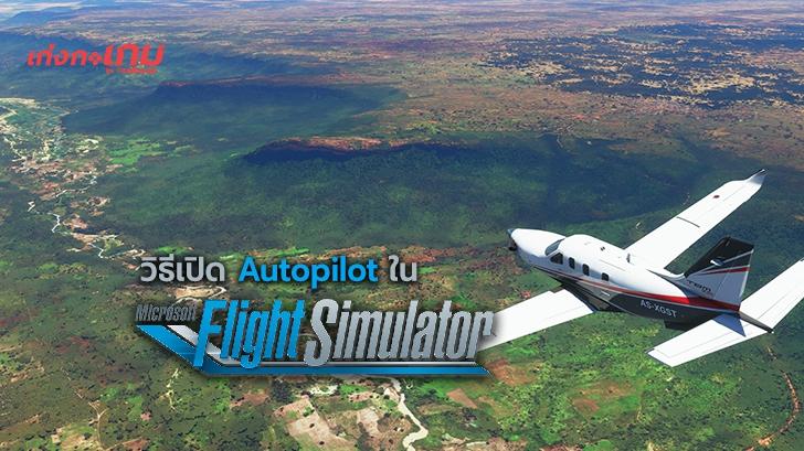 วิธีเปิด Autopilot หรือ โหมดนักบินอัตโนมัติ ในเกม Microsoft Flight Simulator